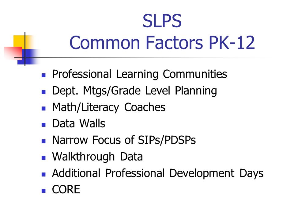 SLPS Common Factors PK-12 Professional Learning Communities Dept. Mtgs/Grade Level Planning Math/Literacy Coaches Data Walls Narrow Focus of SIPs/PDSP