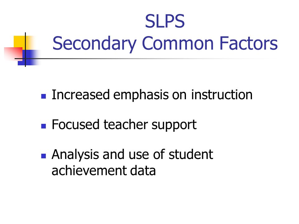 SLPS Secondary Common Factors Increased emphasis on instruction Focused teacher support Analysis and use of student achievement data