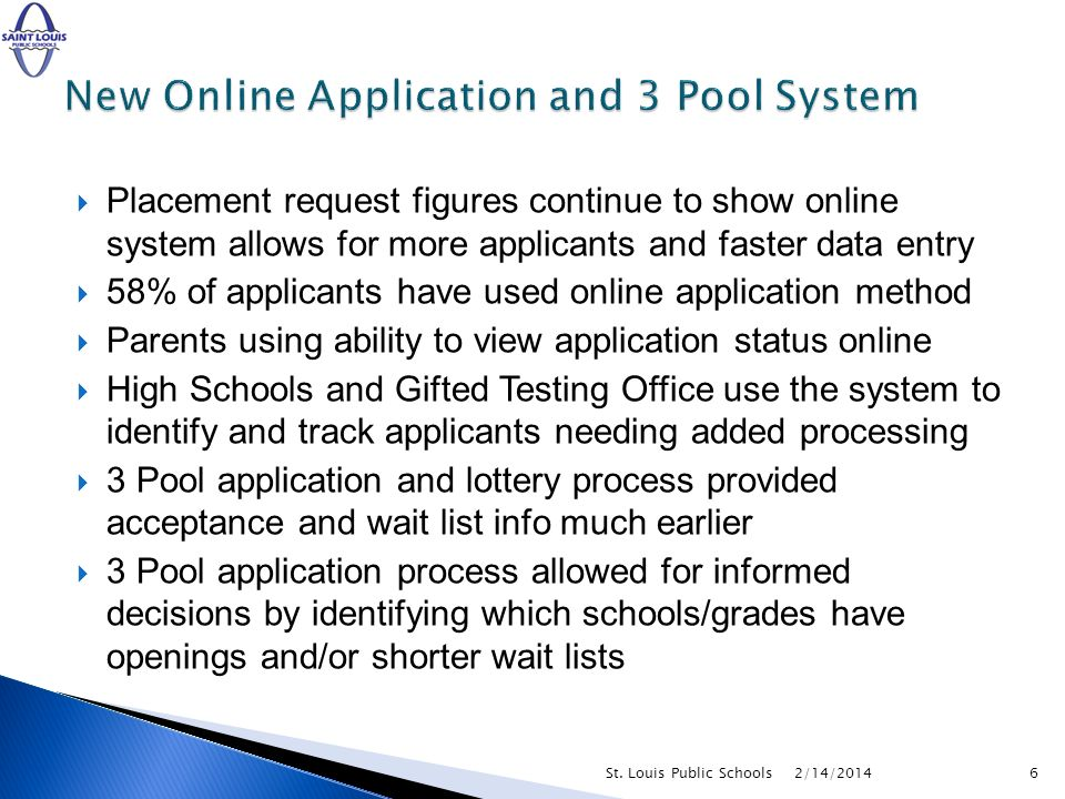 Placement request figures continue to show online system allows for more applicants and faster data entry 58% of applicants have used online application method Parents using ability to view application status online High Schools and Gifted Testing Office use the system to identify and track applicants needing added processing 3 Pool application and lottery process provided acceptance and wait list info much earlier 3 Pool application process allowed for informed decisions by identifying which schools/grades have openings and/or shorter wait lists 2/14/20146St.