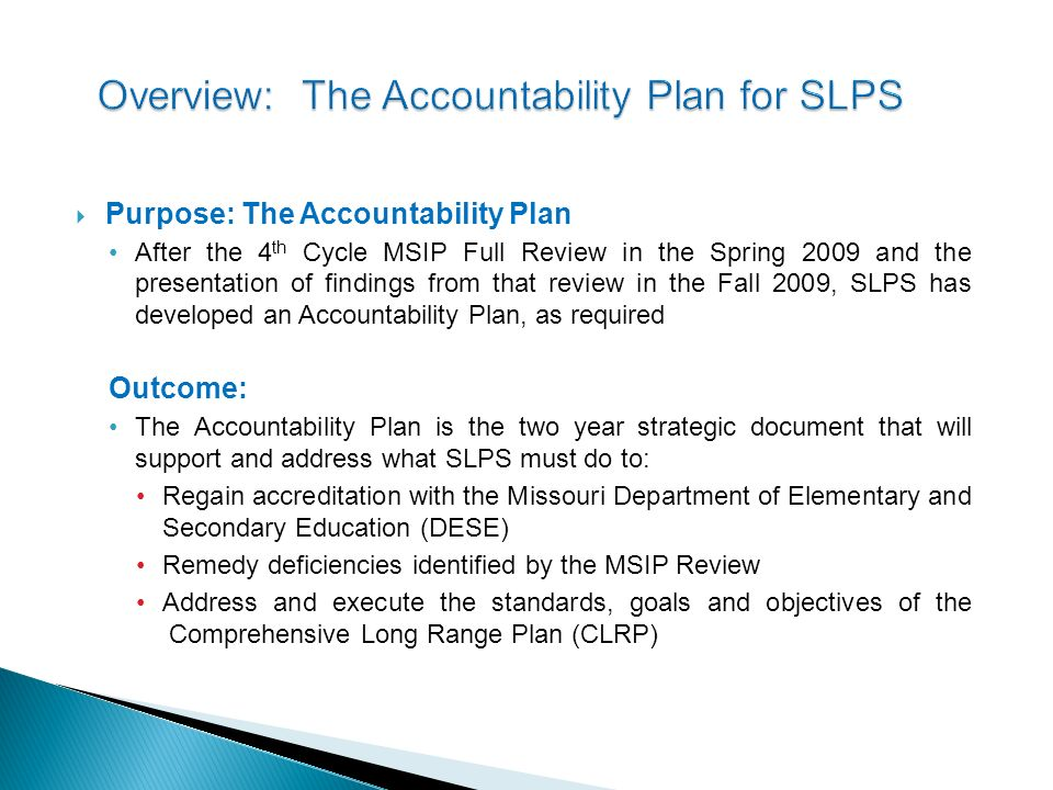 Purpose: The Accountability Plan After the 4 th Cycle MSIP Full Review in the Spring 2009 and the presentation of findings from that review in the Fall 2009, SLPS has developed an Accountability Plan, as required Outcome: The Accountability Plan is the two year strategic document that will support and address what SLPS must do to: Regain accreditation with the Missouri Department of Elementary and Secondary Education (DESE) Remedy deficiencies identified by the MSIP Review Address and execute the standards, goals and objectives of the Comprehensive Long Range Plan (CLRP)