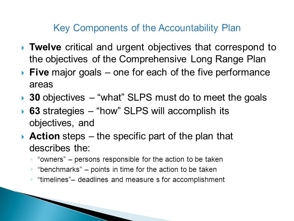 Twelve critical and urgent objectives that correspond to the objectives of the Comprehensive Long Range Plan Five major goals – one for each of the five performance areas 30 objectives – what SLPS must do to meet the goals 63 strategies – how SLPS will accomplish its objectives, and Action steps – the specific part of the plan that describes the: owners – persons responsible for the action to be taken benchmarks – points in time for the action to be taken timelines– deadlines and measure s for accomplishment