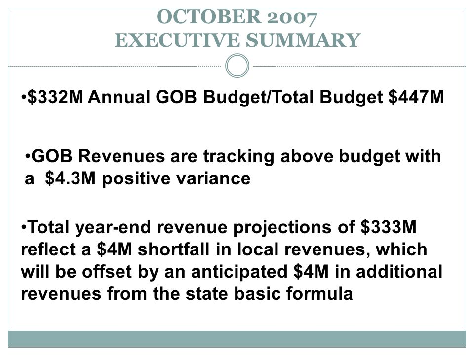 OCTOBER 2007 EXECUTIVE SUMMARY $332M Annual GOB Budget/Total Budget $447M GOB Revenues are tracking above budget with a $4.3M positive variance Total year-end revenue projections of $333M reflect a $4M shortfall in local revenues, which will be offset by an anticipated $4M in additional revenues from the state basic formula