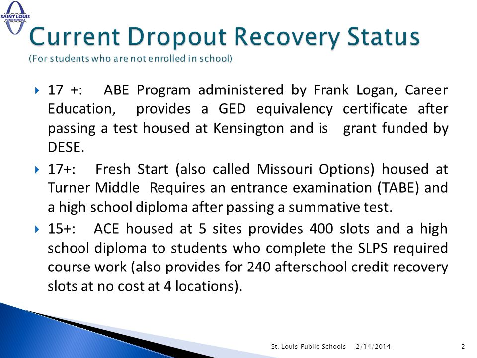17 +: ABE Program administered by Frank Logan, Career Education, provides a GED equivalency certificate after passing a test housed at Kensington and is grant funded by DESE.