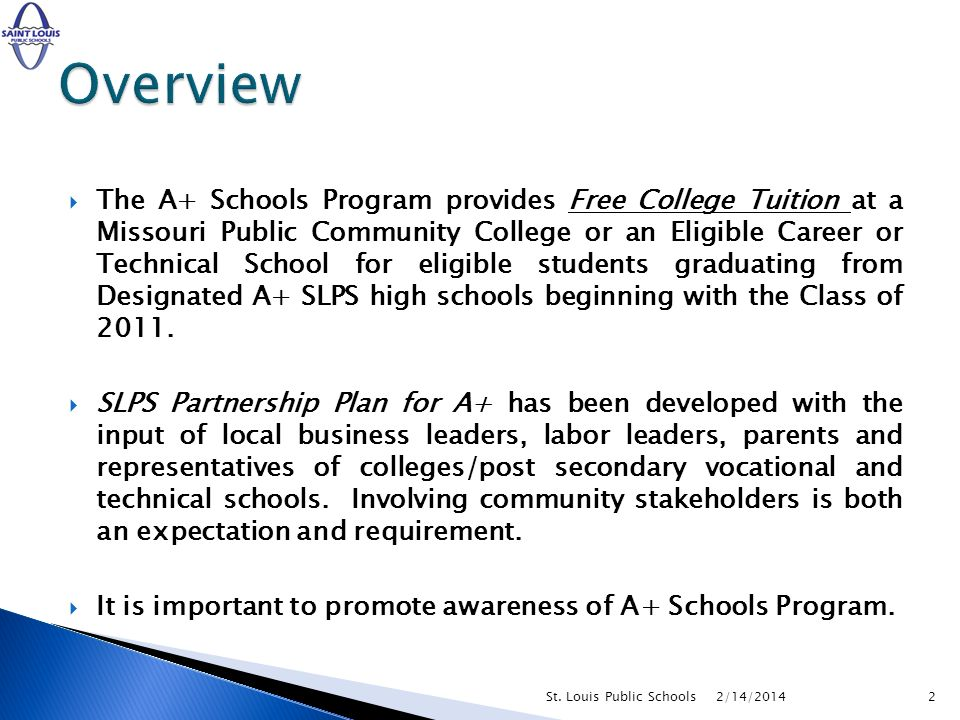 The A+ Schools Program provides Free College Tuition at a Missouri Public Community College or an Eligible Career or Technical School for eligible students graduating from Designated A+ SLPS high schools beginning with the Class of 2011.
