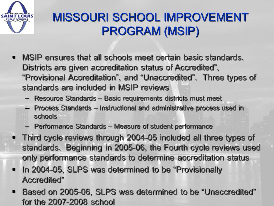 MISSOURI SCHOOL IMPROVEMENT PROGRAM (MSIP) MSIP ensures that all schools meet certain basic standards. Districts are given accreditation status of Acc