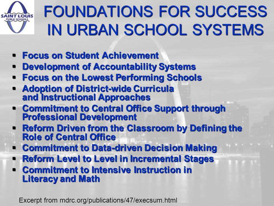 FOUNDATIONS FOR SUCCESS IN URBAN SCHOOL SYSTEMS Focus on Student Achievement Focus on Student Achievement Development of Accountability Systems Development of Accountability Systems Focus on the Lowest Performing Schools Focus on the Lowest Performing Schools Adoption of District-wide Curricula and Instructional Approaches Adoption of District-wide Curricula and Instructional Approaches Commitment to Central Office Support through Professional Development Commitment to Central Office Support through Professional Development Reform Driven from the Classroom by Defining the Role of Central Office Reform Driven from the Classroom by Defining the Role of Central Office Commitment to Data-driven Decision Making Commitment to Data-driven Decision Making Reform Level to Level in Incremental Stages Reform Level to Level in Incremental Stages Commitment to Intensive Instruction in Literacy and Math Commitment to Intensive Instruction in Literacy and Math Excerpt from mdrc.org/publications/47/execsum.html