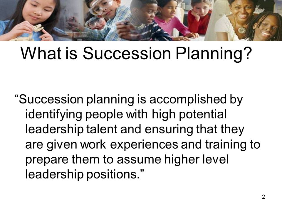 2 What is Succession Planning? Succession planning is accomplished by identifying people with high potential leadership talent and ensuring that they