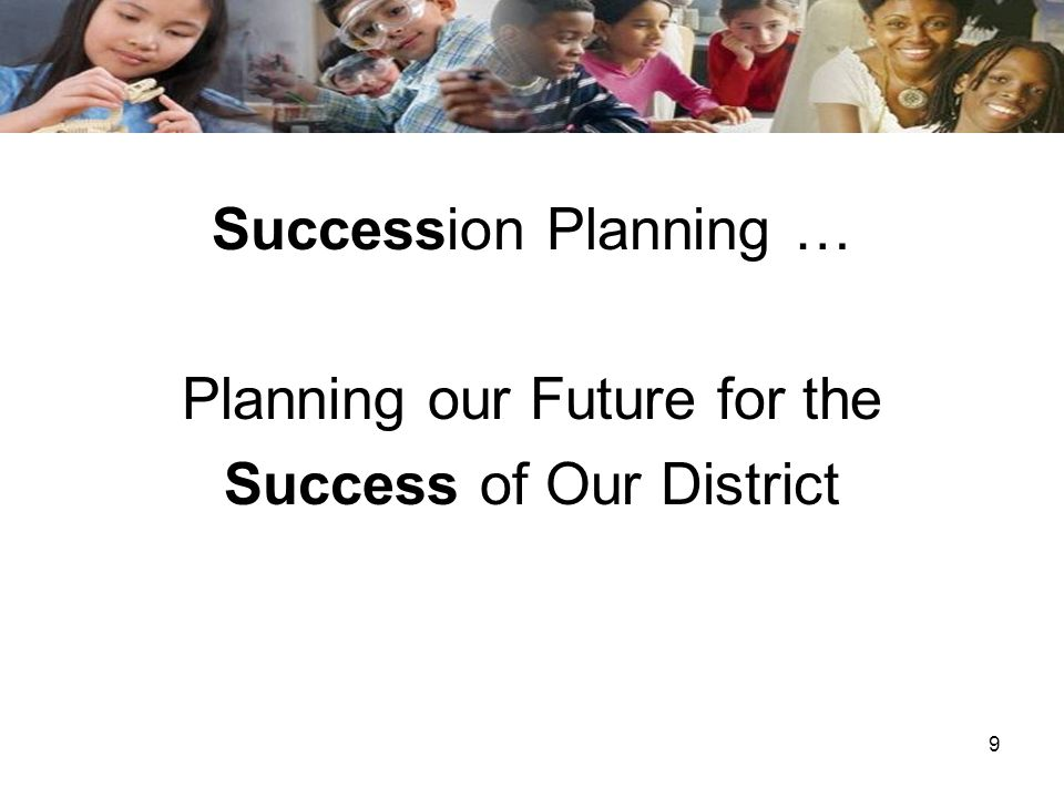 9 Succession Planning … Planning our Future for the Success of Our District