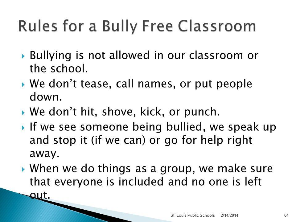 Notify parents of both the bully and victim – seek to resolve the conflict at school Refer both bully and victim to counselor and/or social worker, if appropriate Provide protection for victims (buddy system) Listen to parents who report or express concerns about bullying and investigate immediately Avoid attempts to mediate in bullying situations – power imbalance in the bully dynamic precludes this from happening (USDE 1998) 2/14/2014St.