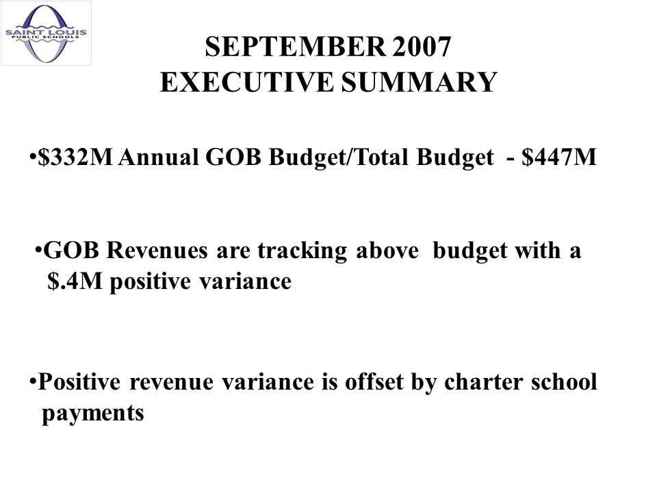 SEPTEMBER 2007 EXECUTIVE SUMMARY $332M Annual GOB Budget/Total Budget - $447M GOB Revenues are tracking above budget with a $.4M positive variance Positive revenue variance is offset by charter school payments