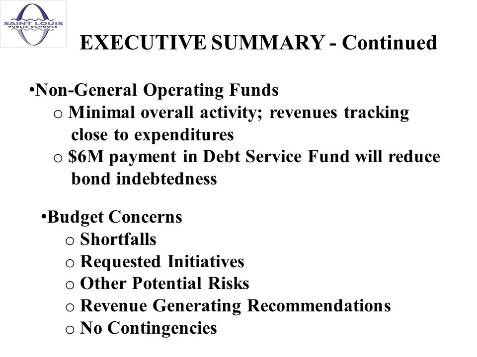 EXECUTIVE SUMMARY - Continued Non-General Operating Funds o Minimal overall activity; revenues tracking close to expenditures o $6M payment in Debt Service Fund will reduce bond indebtedness Budget Concerns o Shortfalls o Requested Initiatives o Other Potential Risks o Revenue Generating Recommendations o No Contingencies
