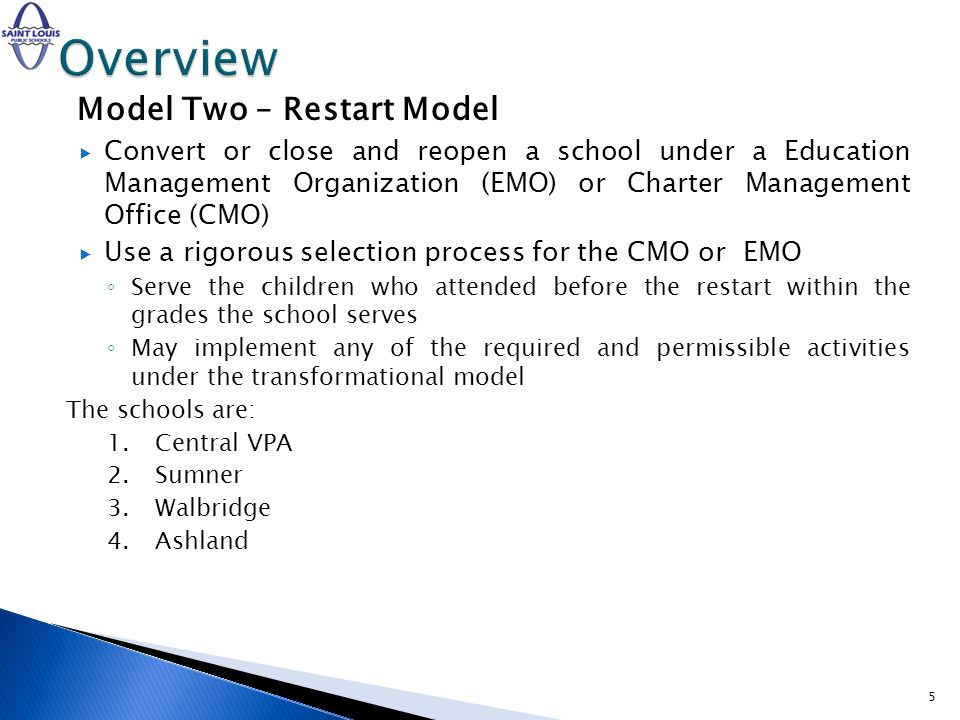 Model Two – Restart Model Convert or close and reopen a school under a Education Management Organization (EMO) or Charter Management Office (CMO) Use a rigorous selection process for the CMO or EMO Serve the children who attended before the restart within the grades the school serves May implement any of the required and permissible activities under the transformational model The schools are: 1.Central VPA 2.Sumner 3.Walbridge 4.Ashland 5