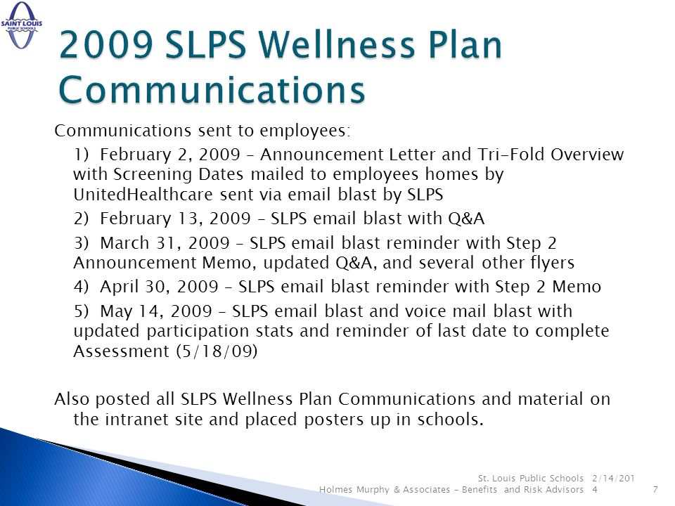 June 3, 2009 – SLPS distribute flyer to promote Health and Wellness Coaching and remind employees about the incentives ($25 online program, $75 telephonic program) June 15, 2009 – receive participation list from UHC in order to apply July 1, 2009 payroll contributions for those who did not participate in the SLPS Wellness Plan DATE TDB UHC aggregate report DATE TDB share some results of aggregate report in communication to employees DATE TDB build communication plan around results of aggregate report DATE TDB build and improve the 2010 SLPS Wellness Plan 2/14/2014 8 St.