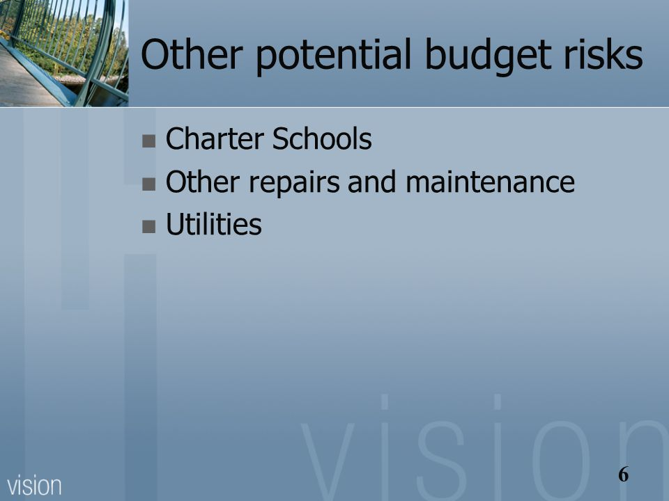 6 Other potential budget risks Charter Schools Other repairs and maintenance Utilities