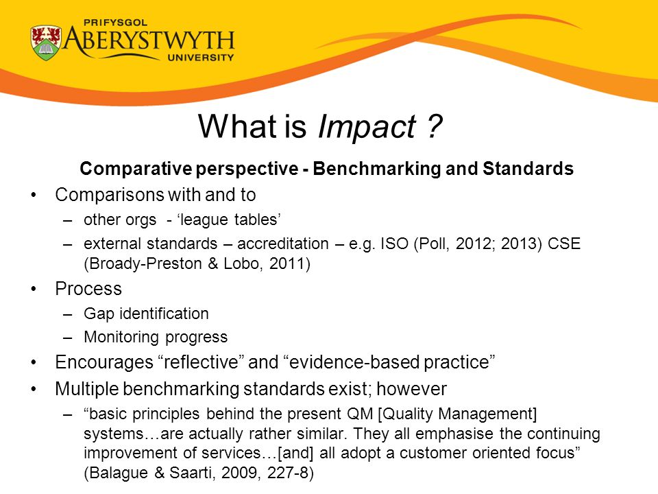 What is Impact ? Comparative perspective - Benchmarking and Standards Comparisons with and to –other orgs - league tables –external standards – accred