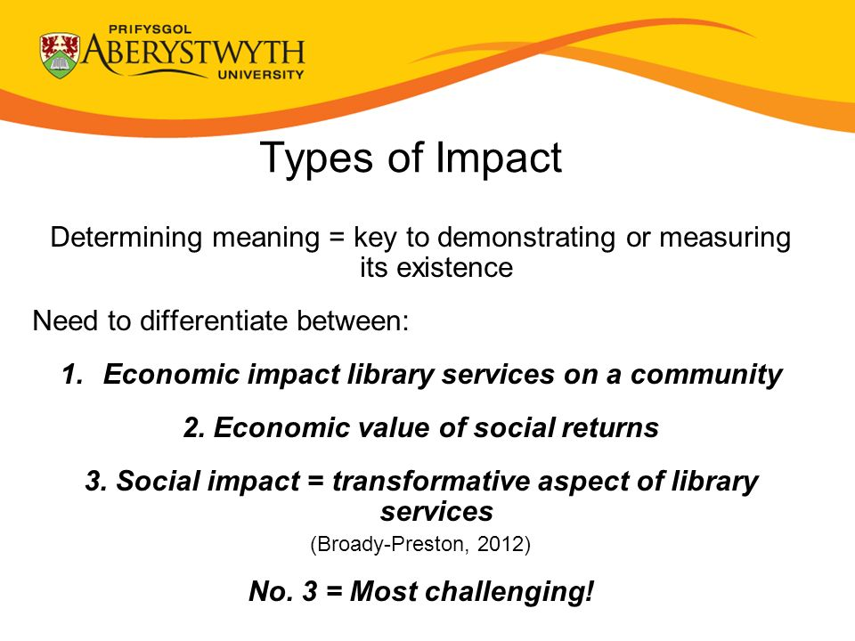 Types of Impact Determining meaning = key to demonstrating or measuring its existence Need to differentiate between: 1.Economic impact library services on a community 2.