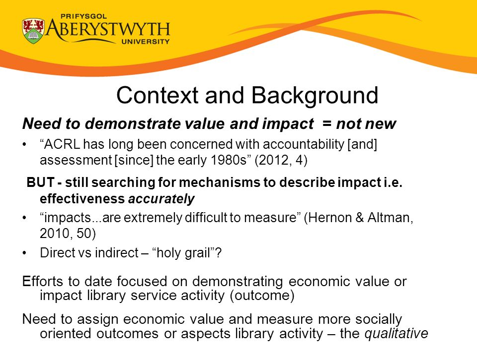 Context and Background Need to demonstrate value and impact = not new ACRL has long been concerned with accountability [and] assessment [since] the early 1980s (2012, 4) BUT - still searching for mechanisms to describe impact i.e.