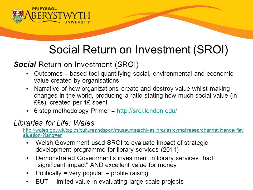 Social Return on Investment (SROI) Outcomes – based tool quantifying social, environmental and economic value created by organisations Narrative of how organizations create and destroy value whilst making changes in the world, producing a ratio stating how much social value (in ££s) created per 1£ spent 6 step methodology Primer =   Libraries for Life: Wales   aluation/ lang=en   aluation/ lang=en Welsh Government used SROI to evaluate impact of strategic development programme for library services (2011) Demonstrated Government s investment in library services had significant impact AND excellent value for money Politically = very popular – profile raising BUT – limited value in evaluating large scale projects