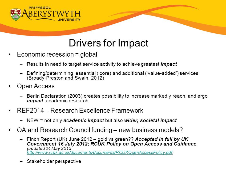Drivers for Impact Economic recession = global –Results in need to target service activity to achieve greatest impact –Defining/determining essential (core) and additional (value-added) services (Broady-Preston and Swain, 2012) Open Access –Berlin Declaration (2003) creates possibility to increase markedly reach, and ergo impact academic research REF2014 – Research Excellence Framework –NEW = not only academic impact but also wider, societal impact OA and Research Council funding – new business models.