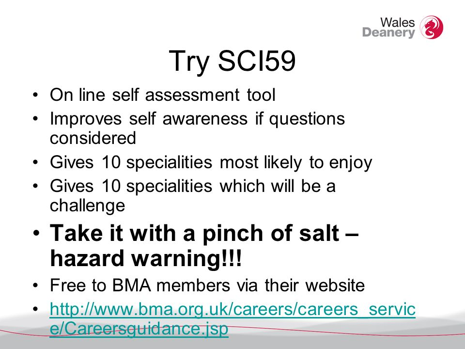 Try SCI59 On line self assessment tool Improves self awareness if questions considered Gives 10 specialities most likely to enjoy Gives 10 specialitie