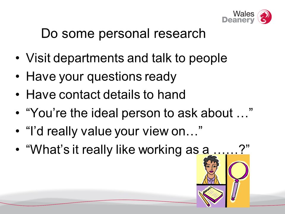 Do some personal research Visit departments and talk to people Have your questions ready Have contact details to hand Youre the ideal person to ask about … Id really value your view on… Whats it really like working as a ……