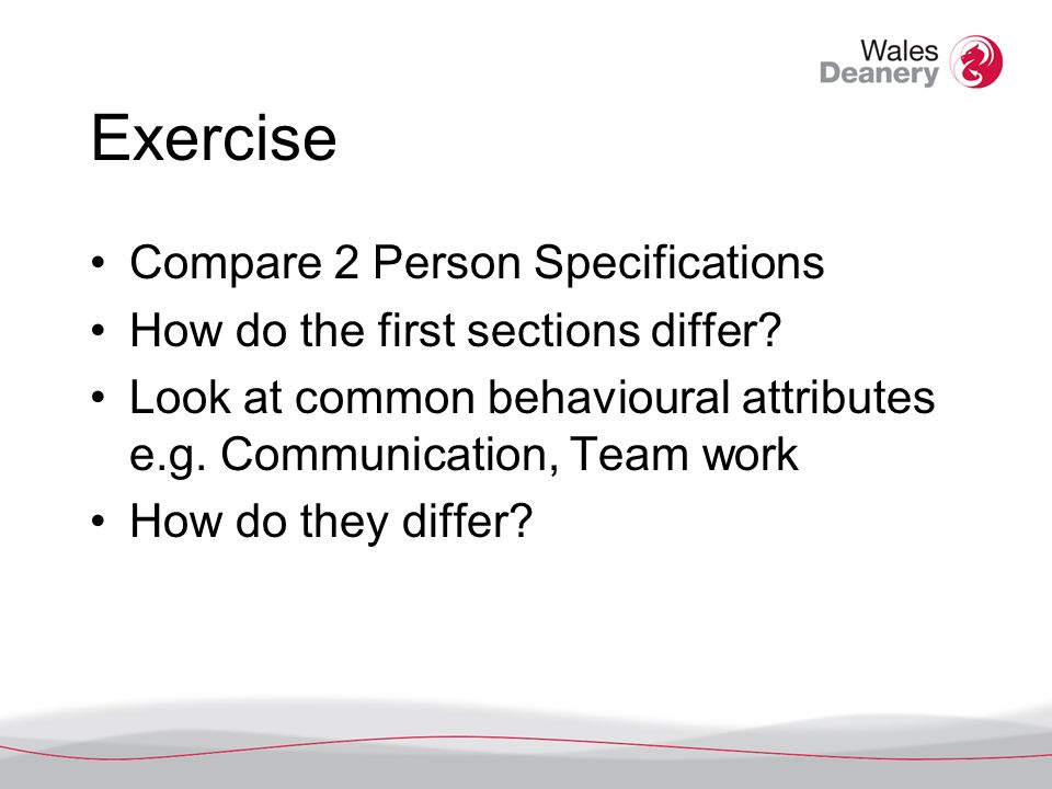 Exercise Compare 2 Person Specifications How do the first sections differ? Look at common behavioural attributes e.g. Communication, Team work How do
