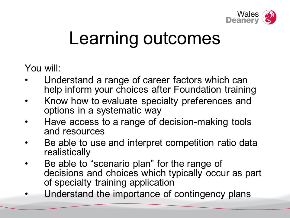 Learning outcomes You will: Understand a range of career factors which can help inform your choices after Foundation training Know how to evaluate specialty preferences and options in a systematic way Have access to a range of decision-making tools and resources Be able to use and interpret competition ratio data realistically Be able to scenario plan for the range of decisions and choices which typically occur as part of specialty training application Understand the importance of contingency plans