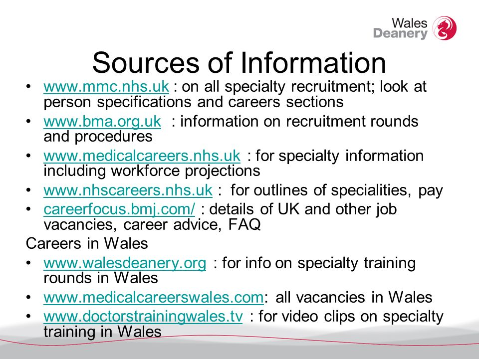 Sources of Information   : on all specialty recruitment; look at person specifications and careers sectionswww.mmc.nhs.uk   : information on recruitment rounds and procedureswww.bma.org.uk   : for specialty information including workforce projectionswww.medicalcareers.nhs.uk   : for outlines of specialities, paywww.nhscareers.nhs.uk careerfocus.bmj.com/ : details of UK and other job vacancies, career advice, FAQcareerfocus.bmj.com/ Careers in Wales   : for info on specialty training rounds in Waleswww.walesdeanery.org   all vacancies in Waleswww.medicalcareerswales.com   : for video clips on specialty training in Waleswww.doctorstrainingwales.tv