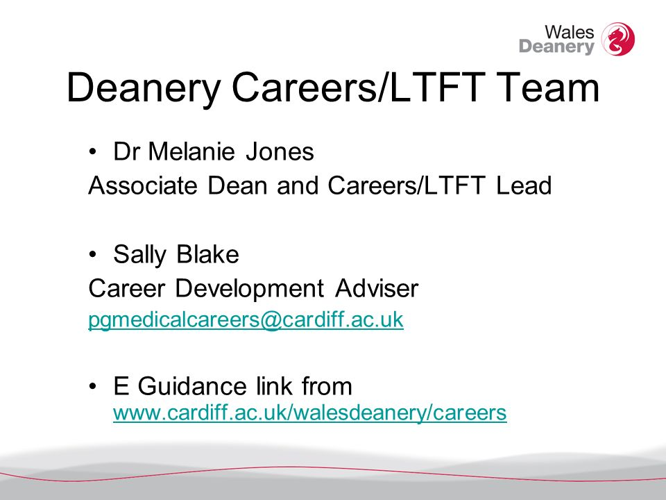 Deanery Careers/LTFT Team Dr Melanie Jones Associate Dean and Careers/LTFT Lead Sally Blake Career Development Adviser pgmedicalcareers@cardiff.ac.uk E Guidance link from www.cardiff.ac.uk/walesdeanery/careers www.cardiff.ac.uk/walesdeanery/careers