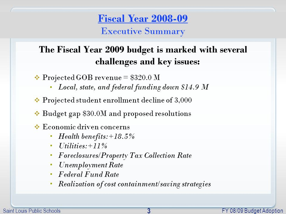 Saint Louis Public Schools FY 08/09 Budget Adoption 3 The Fiscal Year 2009 budget is marked with several challenges and key issues: Projected GOB revenue = $320.0 M Local, state, and federal funding down $14.9 M Projected student enrollment decline of 3,000 Budget gap $30.0M and proposed resolutions Economic driven concerns Health benefits:+18.5% Utilities:+11% Foreclosures/Property Tax Collection Rate Unemployment Rate Federal Fund Rate Realization of cost containment/saving strategies Fiscal Year 2008-09 Executive Summary