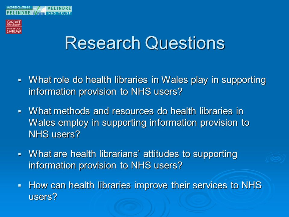 Research Questions What role do health libraries in Wales play in supporting information provision to NHS users.