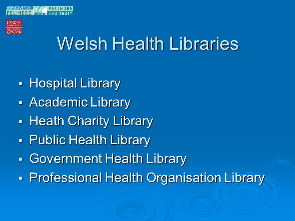 Welsh Health Libraries Hospital Library Hospital Library Academic Library Academic Library Heath Charity Library Heath Charity Library Public Health Library Public Health Library Government Health Library Government Health Library Professional Health Organisation Library Professional Health Organisation Library