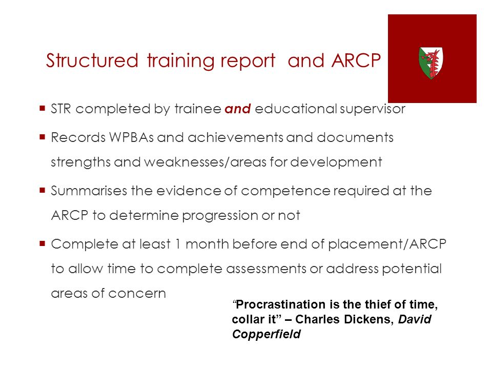Structured training report and ARCP STR completed by trainee and educational supervisor Records WPBAs and achievements and documents strengths and weaknesses/areas for development Summarises the evidence of competence required at the ARCP to determine progression or not Complete at least 1 month before end of placement/ARCP to allow time to complete assessments or address potential areas of concern Procrastination is the thief of time, collar it – Charles Dickens, David Copperfield