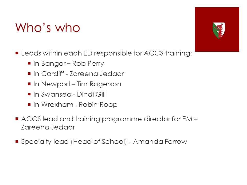 Whos who Leads within each ED responsible for ACCS training: In Bangor – Rob Perry In Cardiff - Zareena Jedaar In Newport – Tim Rogerson In Swansea -
