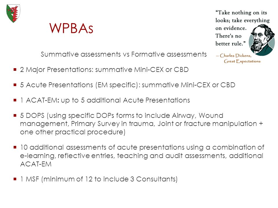 WPBAs Summative assessments vs Formative assessments 2 Major Presentations: summative Mini-CEX or CBD 5 Acute Presentations (EM specific): summative Mini-CEX or CBD 1 ACAT-EM : up to 5 additional Acute Presentations 5 DOPS (using specific DOPs forms to include Airway, Wound management, Primary Survey in trauma, Joint or fracture manipulation + one other practical procedure) 10 additional assessments of acute presentations using a combination of e-learning, reflective entries, teaching and audit assessments, additional ACAT-EM 1 MSF (minimum of 12 to include 3 Consultants)