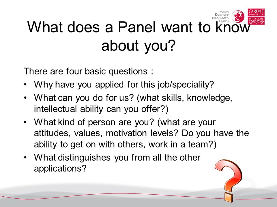 What does a Panel want to know about you? There are four basic questions : Why have you applied for this job/speciality? What can you do for us? (what