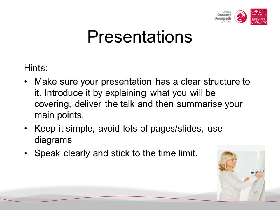Presentations Hints: Make sure your presentation has a clear structure to it. Introduce it by explaining what you will be covering, deliver the talk a
