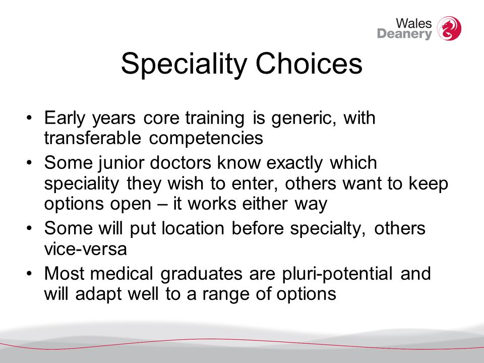 Speciality Choices Early years core training is generic, with transferable competencies Some junior doctors know exactly which speciality they wish to enter, others want to keep options open – it works either way Some will put location before specialty, others vice-versa Most medical graduates are pluri-potential and will adapt well to a range of options