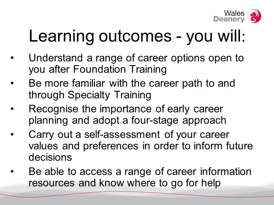 Learning outcomes - you will : Understand a range of career options open to you after Foundation Training Be more familiar with the career path to and through Specialty Training Recognise the importance of early career planning and adopt a four-stage approach Carry out a self-assessment of your career values and preferences in order to inform future decisions Be able to access a range of career information resources and know where to go for help