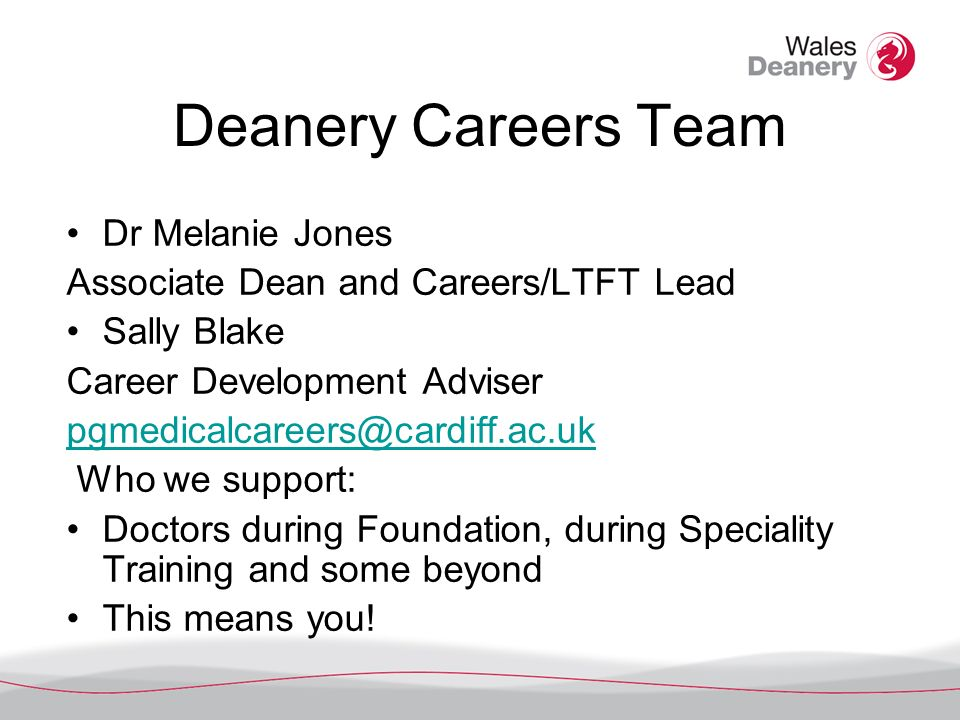 Deanery Careers Team Dr Melanie Jones Associate Dean and Careers/LTFT Lead Sally Blake Career Development Adviser pgmedicalcareers@cardiff.ac.uk Who we support: Doctors during Foundation, during Speciality Training and some beyond This means you!