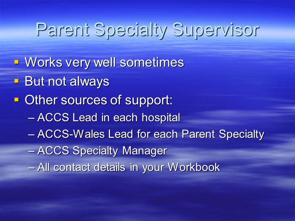 Parent Specialty Supervisor Works very well sometimes Works very well sometimes But not always But not always Other sources of support: Other sources of support: –ACCS Lead in each hospital –ACCS-Wales Lead for each Parent Specialty –ACCS Specialty Manager –All contact details in your Workbook
