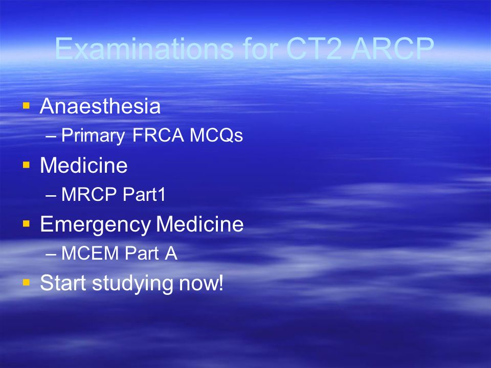 Examinations for CT2 ARCP Anaesthesia – –Primary FRCA MCQs Medicine – –MRCP Part1 Emergency Medicine – –MCEM Part A Start studying now!
