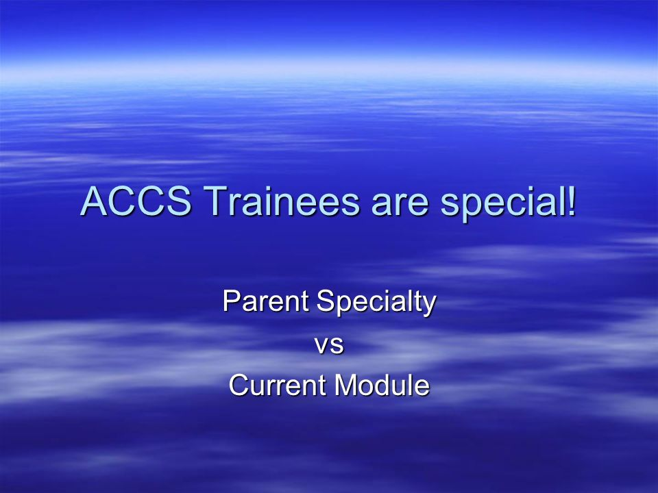 ACCS Trainees are special! Parent Specialty vs Current Module