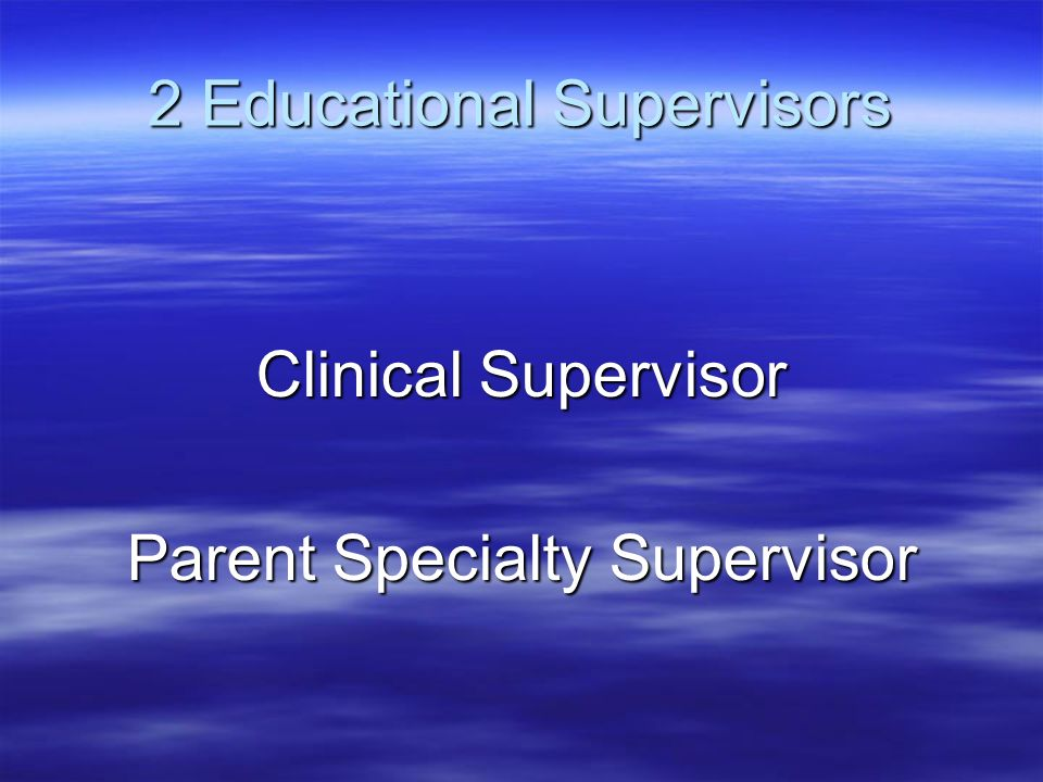 2 Educational Supervisors Clinical Supervisor Parent Specialty Supervisor