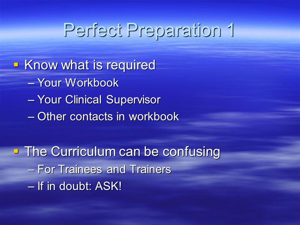 Perfect Preparation 1 Know what is required Know what is required –Your Workbook –Your Clinical Supervisor –Other contacts in workbook The Curriculum can be confusing The Curriculum can be confusing –For Trainees and Trainers –If in doubt: ASK!