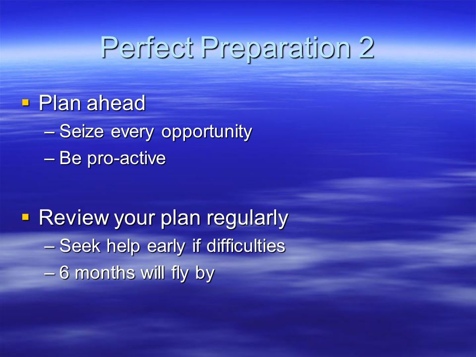 Perfect Preparation 2 Plan ahead Plan ahead –Seize every opportunity –Be pro-active Review your plan regularly Review your plan regularly –Seek help early if difficulties –6 months will fly by