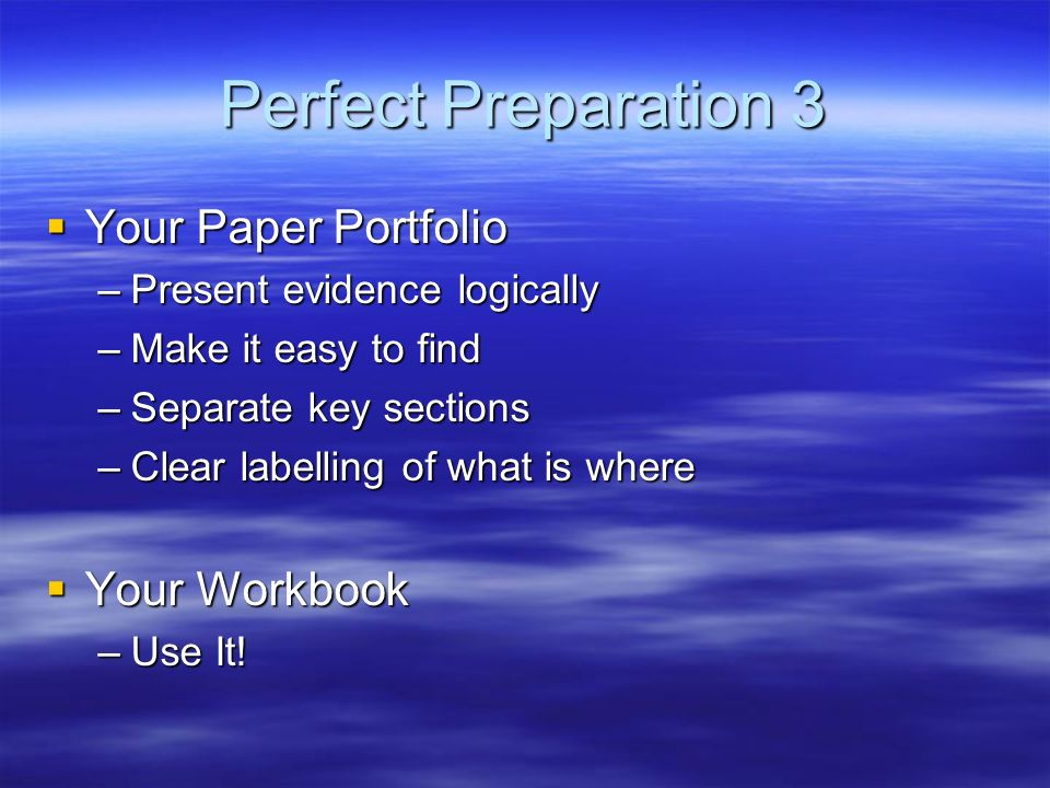 Perfect Preparation 3 Your Paper Portfolio Your Paper Portfolio –Present evidence logically –Make it easy to find –Separate key sections –Clear labell