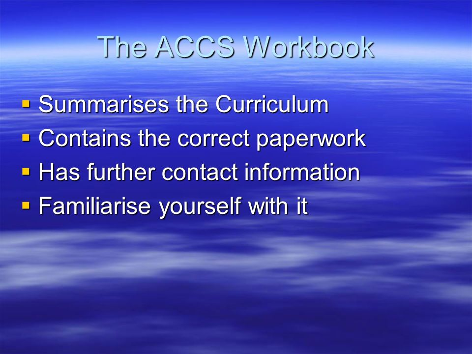 The ACCS Workbook Summarises the Curriculum Summarises the Curriculum Contains the correct paperwork Contains the correct paperwork Has further contact information Has further contact information Familiarise yourself with it Familiarise yourself with it