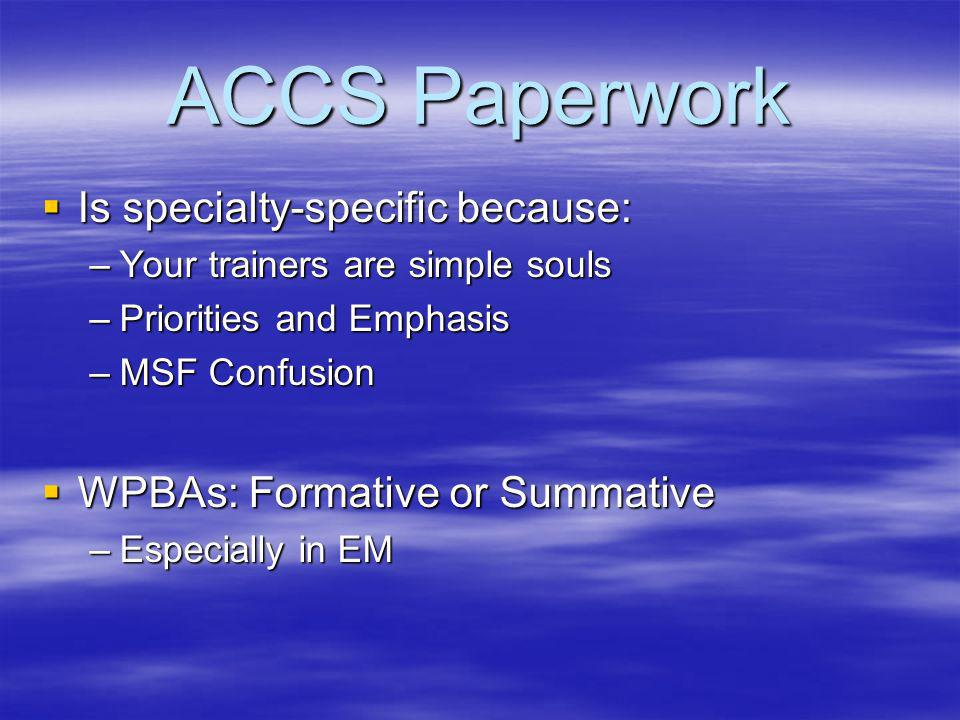 ACCS Paperwork Is specialty-specific because: Is specialty-specific because: –Your trainers are simple souls –Priorities and Emphasis –MSF Confusion WPBAs: Formative or Summative WPBAs: Formative or Summative –Especially in EM