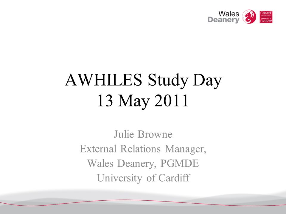 AWHILES Study Day 13 May 2011 Julie Browne External Relations Manager, Wales Deanery, PGMDE University of Cardiff